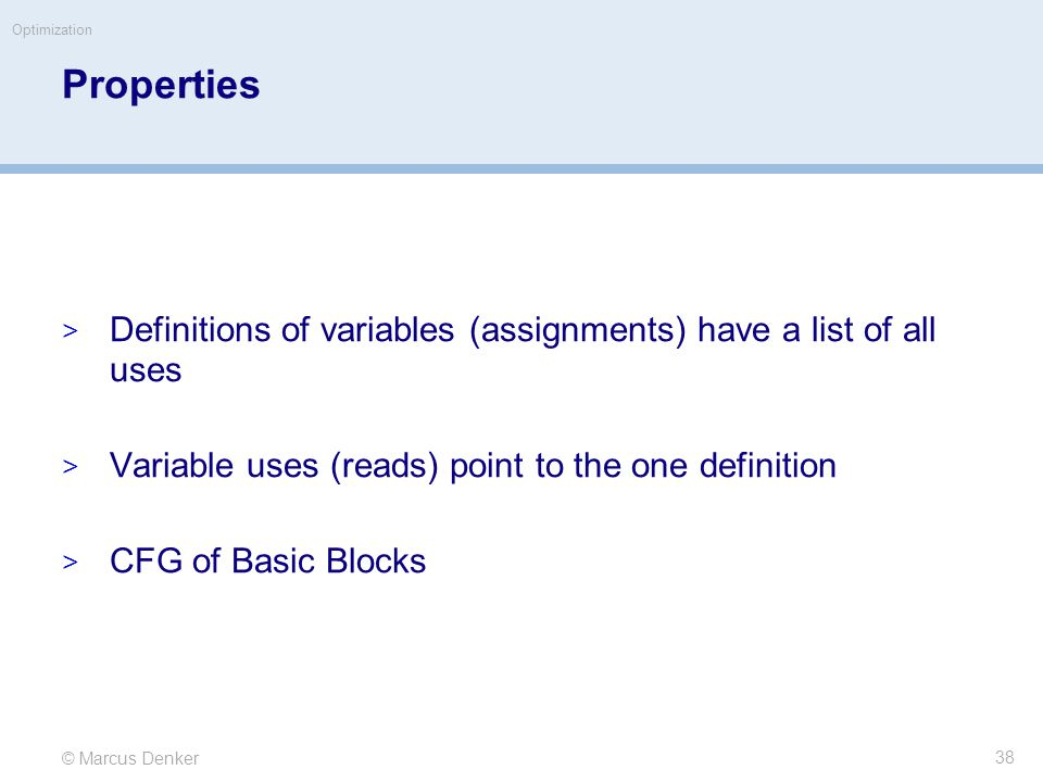 © Marcus Denker Optimization Properties  Definitions of variables (assignments) have a list of all uses  Variable uses (reads) point to the one definition  CFG of Basic Blocks 38