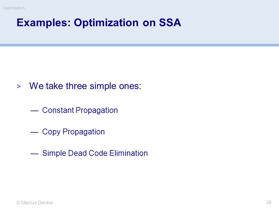 © Marcus Denker Optimization Examples: Optimization on SSA  We take three simple ones: —Constant Propagation —Copy Propagation —Simple Dead Code Elimination 39