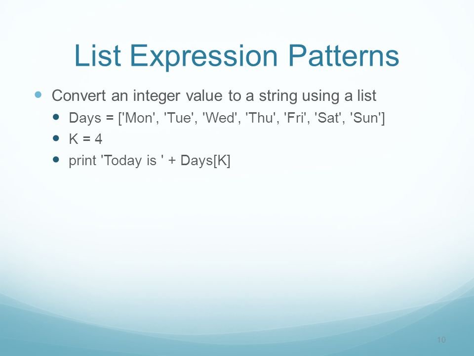 List Expression Patterns Convert an integer value to a string using a list Days = [ Mon , Tue , Wed , Thu , Fri , Sat , Sun ] K = 4 print Today is + Days[K] 10