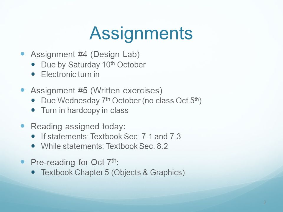 Assignments Assignment #4 (Design Lab) Due by Saturday 10 th October Electronic turn in Assignment #5 (Written exercises) Due Wednesday 7 th October (no class Oct 5 th ) Turn in hardcopy in class Reading assigned today: If statements: Textbook Sec.
