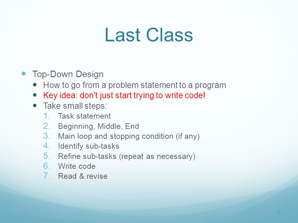 Last Class Top-Down Design How to go from a problem statement to a program Key idea: don t just start trying to write code.