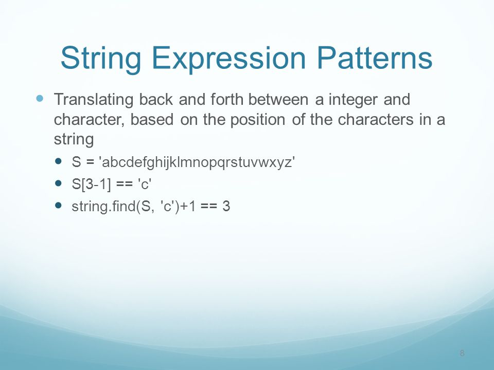 String Expression Patterns Translating back and forth between a integer and character, based on the position of the characters in a string S = abcdefghijklmnopqrstuvwxyz S[3-1] == c string.find(S, c )+1 == 3 8