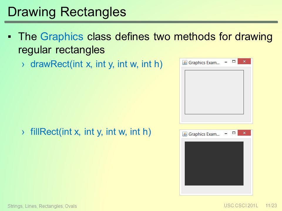 Drawing Rectangles ▪The Graphics class defines two methods for drawing regular rectangles ›drawRect(int x, int y, int w, int h) ›fillRect(int x, int y, int w, int h) USC CSCI 201L11/23 Strings, Lines, Rectangles, Ovals