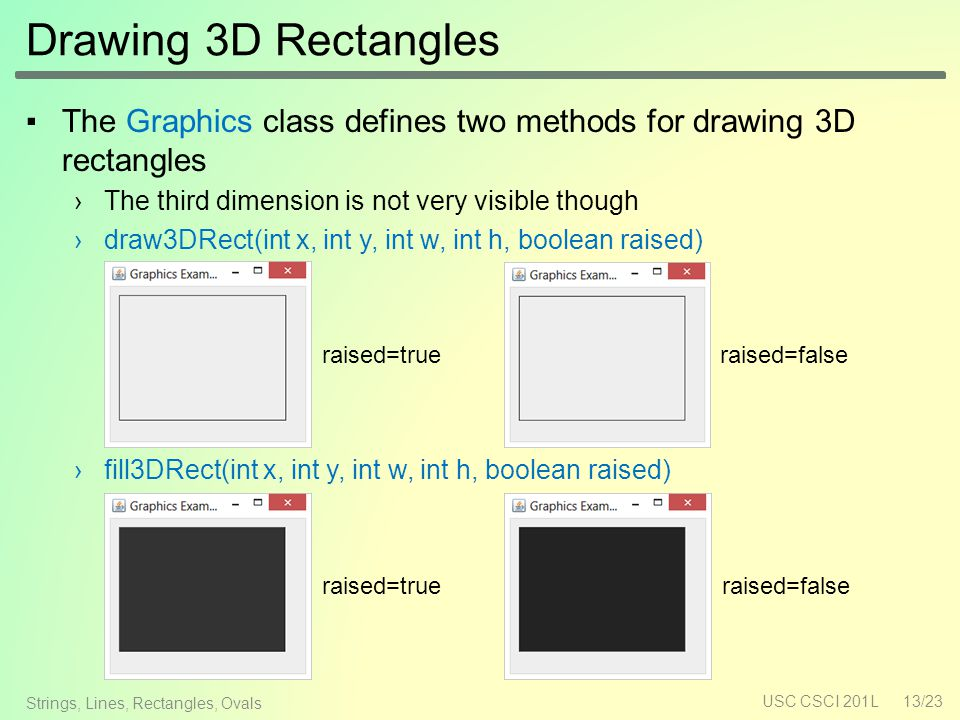 Drawing 3D Rectangles ▪The Graphics class defines two methods for drawing 3D rectangles ›The third dimension is not very visible though ›draw3DRect(int x, int y, int w, int h, boolean raised) ›fill3DRect(int x, int y, int w, int h, boolean raised) USC CSCI 201L13/23 Strings, Lines, Rectangles, Ovals raised=falseraised=true raised=falseraised=true