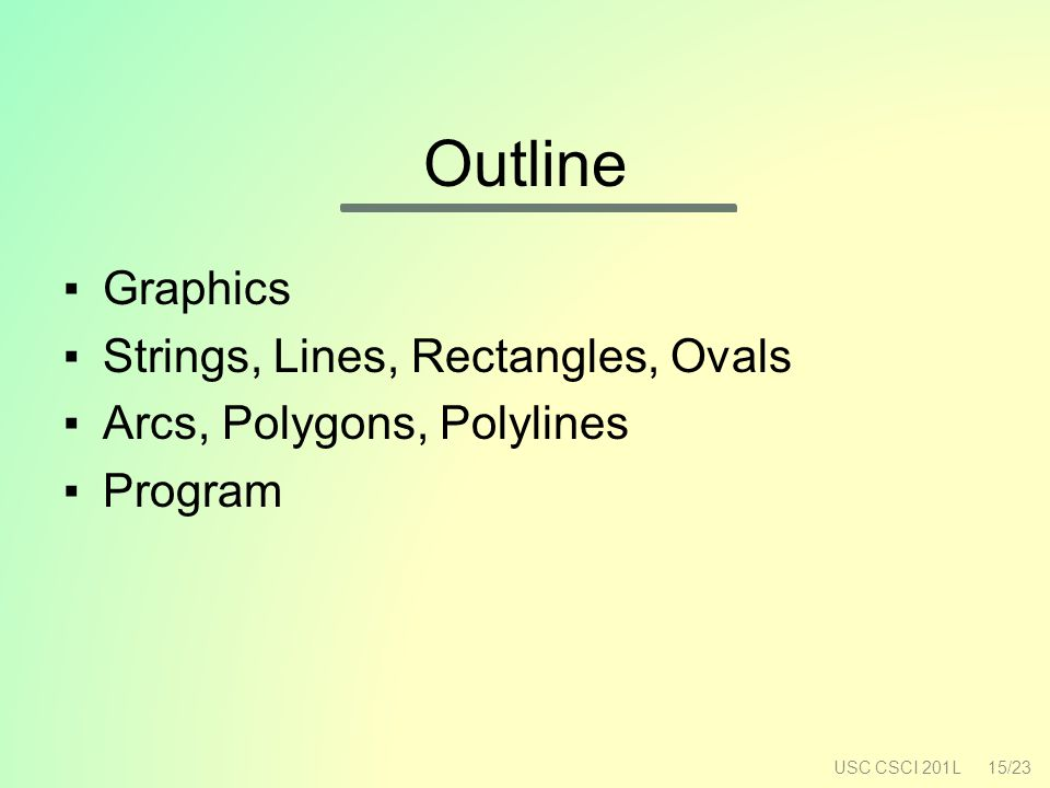 Outline USC CSCI 201L15/23 ▪G▪Graphics ▪S▪Strings, Lines, Rectangles, Ovals ▪A▪Arcs, Polygons, Polylines ▪P▪Program