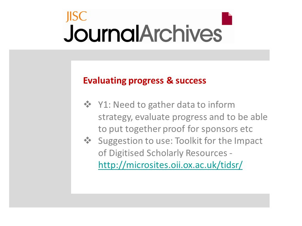 Evaluating progress & success  Y1: Need to gather data to inform strategy, evaluate progress and to be able to put together proof for sponsors etc  Suggestion to use: Toolkit for the Impact of Digitised Scholarly Resources -
