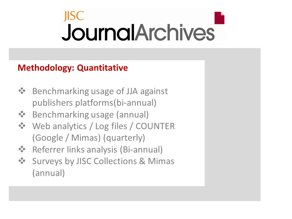 Methodology: Quantitative  Benchmarking usage of JJA against publishers platforms(bi-annual)  Benchmarking usage (annual)  Web analytics / Log files / COUNTER (Google / Mimas) (quarterly)  Referrer links analysis (Bi-annual)  Surveys by JISC Collections & Mimas (annual)