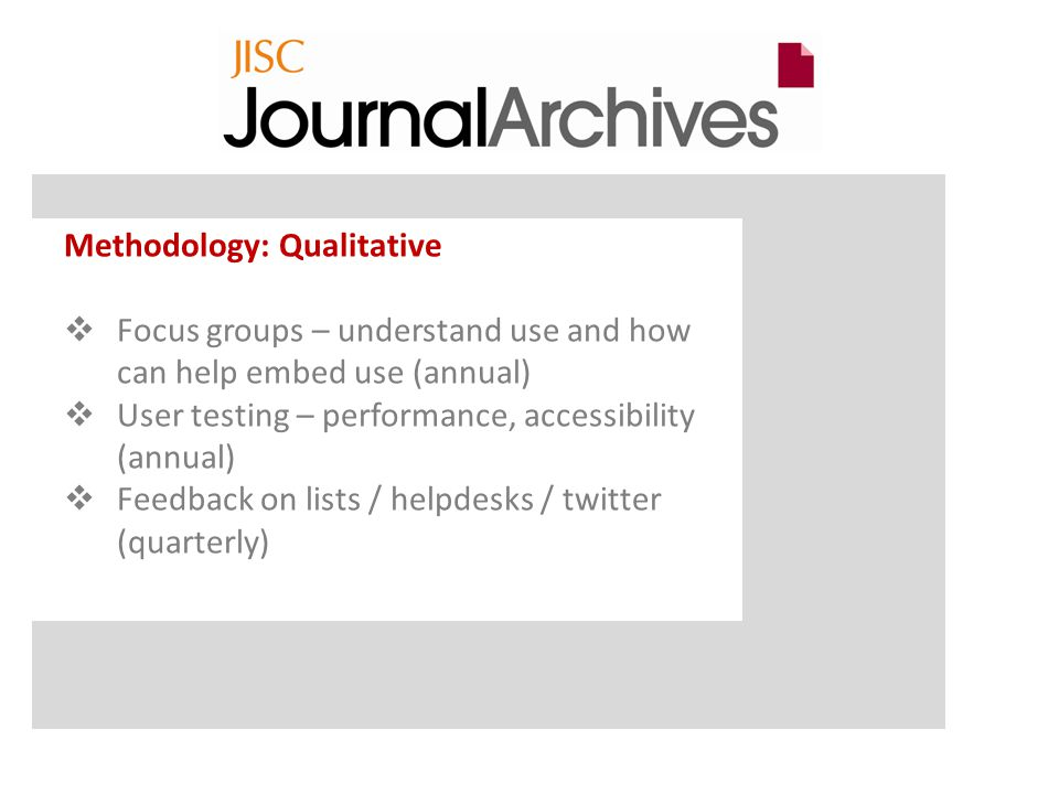 Methodology: Qualitative  Focus groups – understand use and how can help embed use (annual)  User testing – performance, accessibility (annual)  Feedback on lists / helpdesks / twitter (quarterly)
