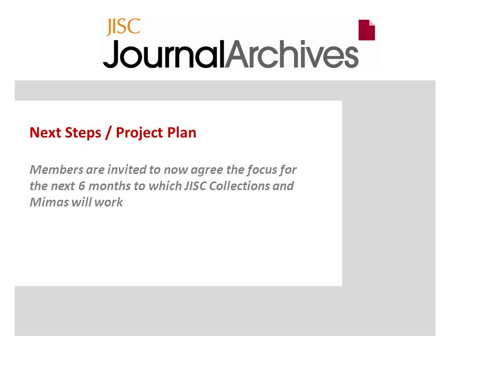 Next Steps / Project Plan Members are invited to now agree the focus for the next 6 months to which JISC Collections and Mimas will work