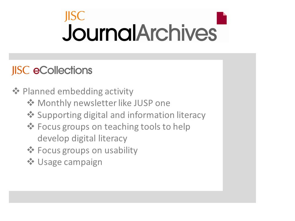  Planned embedding activity  Monthly newsletter like JUSP one  Supporting digital and information literacy  Focus groups on teaching tools to help develop digital literacy  Focus groups on usability  Usage campaign