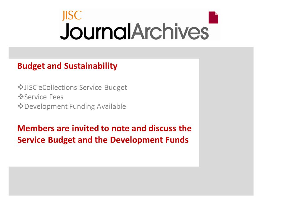 Budget and Sustainability  JISC eCollections Service Budget  Service Fees  Development Funding Available Members are invited to note and discuss the Service Budget and the Development Funds