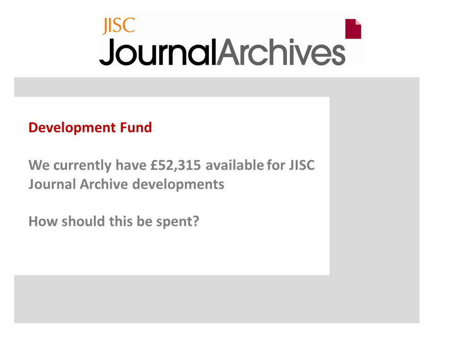 Development Fund We currently have £52,315 available for JISC Journal Archive developments How should this be spent