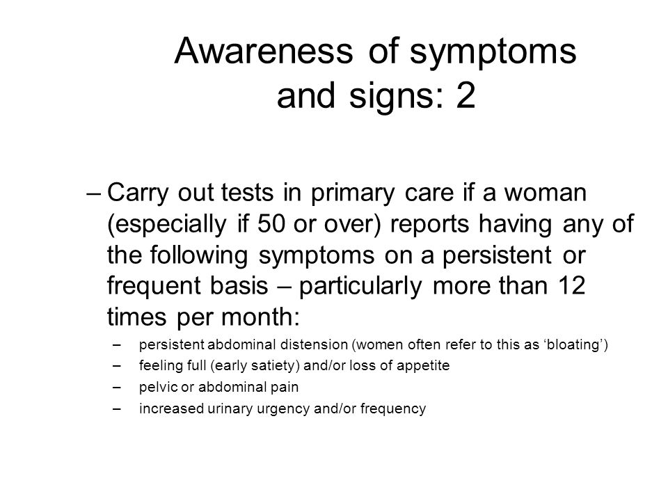 Awareness of symptoms and signs: 2 –Carry out tests in primary care if a woman (especially if 50 or over) reports having any of the following symptoms on a persistent or frequent basis – particularly more than 12 times per month: –persistent abdominal distension (women often refer to this as 'bloating') –feeling full (early satiety) and/or loss of appetite –pelvic or abdominal pain –increased urinary urgency and/or frequency