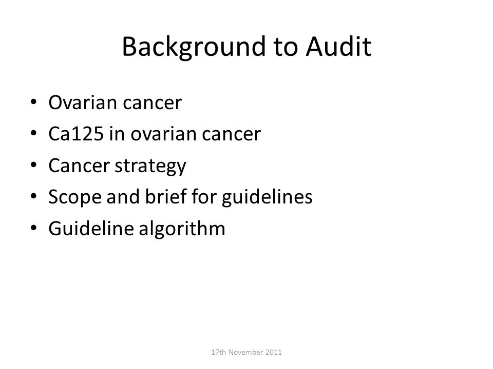 Background to Audit Ovarian cancer Ca125 in ovarian cancer Cancer strategy Scope and brief for guidelines Guideline algorithm 17th November 2011