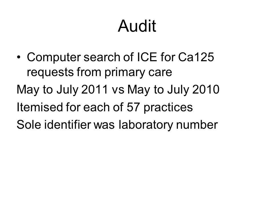 Audit Computer search of ICE for Ca125 requests from primary care May to July 2011 vs May to July 2010 Itemised for each of 57 practices Sole identifier was laboratory number