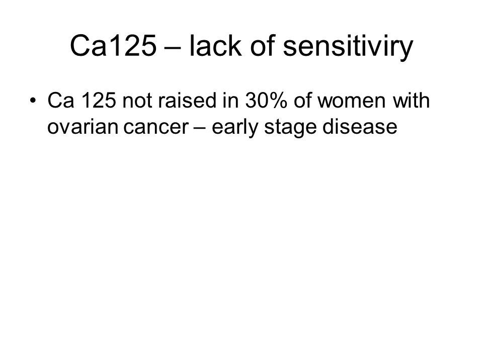 Ca125 – lack of sensitiviry Ca 125 not raised in 30% of women with ovarian cancer – early stage disease
