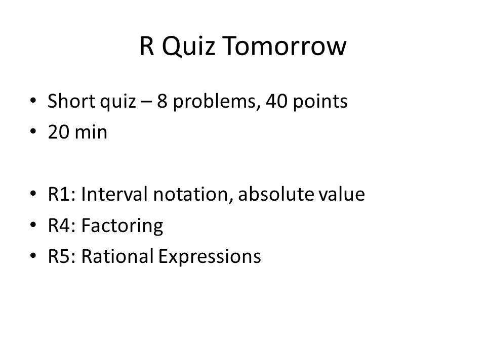 R Quiz Tomorrow Short quiz – 8 problems, 40 points 20 min R1: Interval notation, absolute value R4: Factoring R5: Rational Expressions