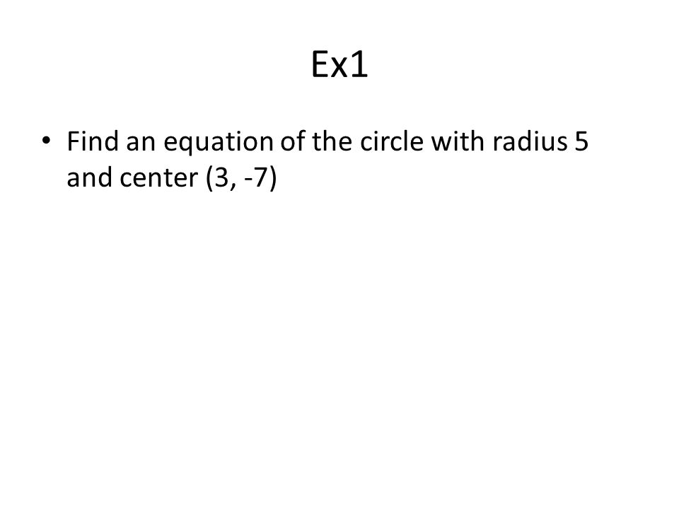 Ex1 Find an equation of the circle with radius 5 and center (3, -7)