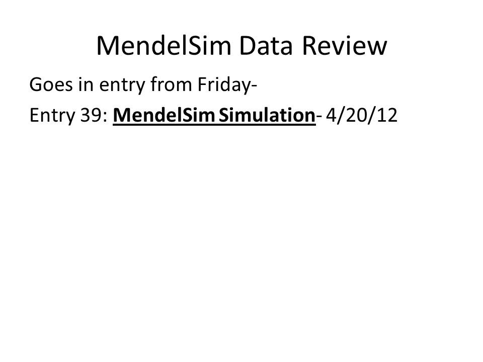 MendelSim Data Review Goes in entry from Friday- Entry 39: MendelSim Simulation- 4/20/12