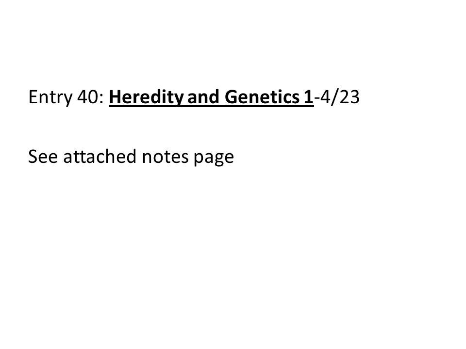 Entry 40: Heredity and Genetics 1-4/23 See attached notes page