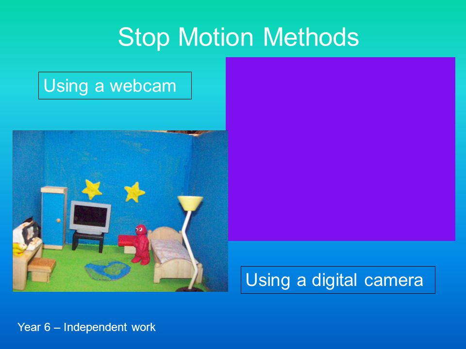 (Year 2 class project) Stop Motion Methods Using a webcam Using a digital camera Year 6 – Independent work