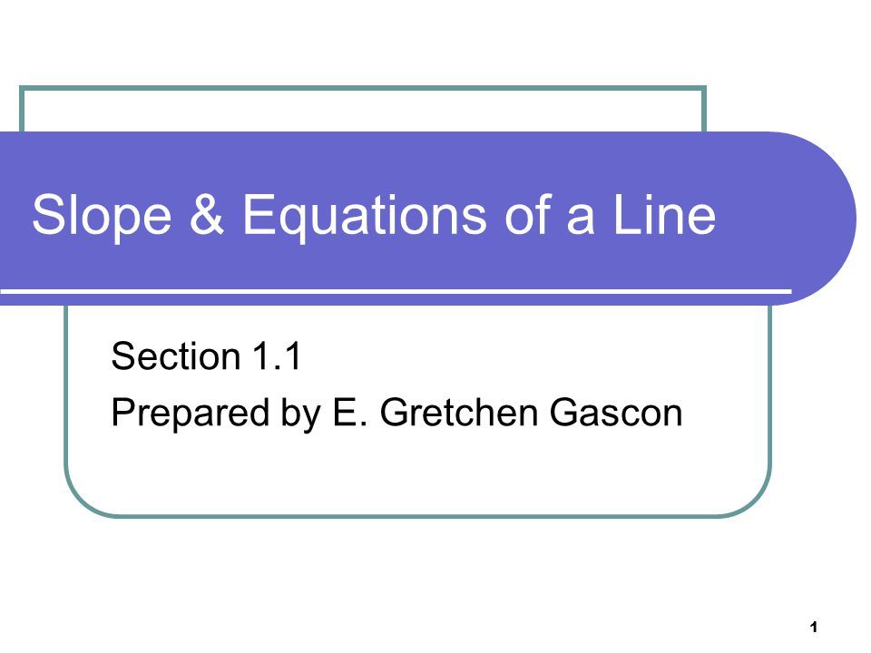 1 Slope & Equations of a Line Section 1.1 Prepared by E. Gretchen Gascon
