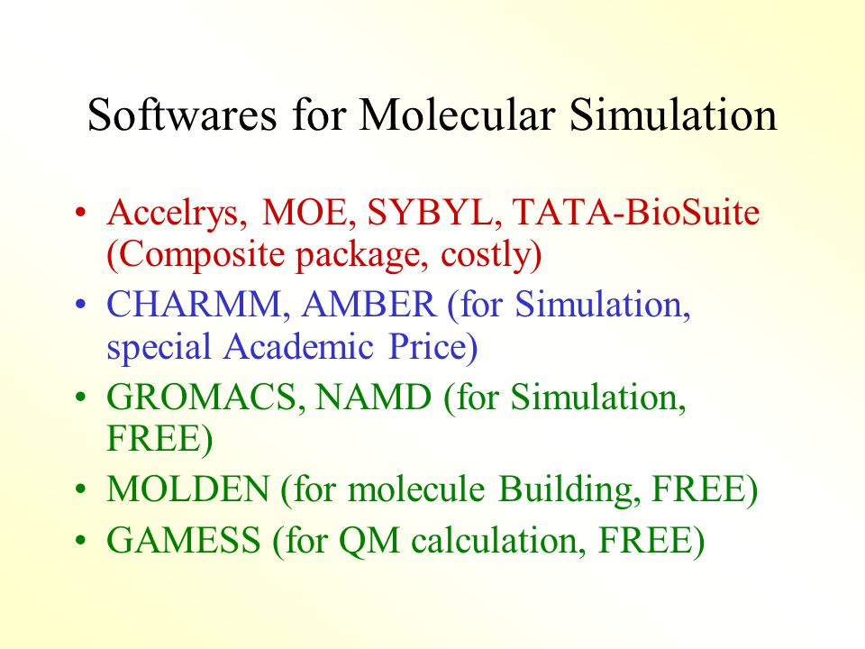 Softwares for Molecular Simulation Accelrys, MOE, SYBYL, TATA-BioSuite (Composite package, costly) CHARMM, AMBER (for Simulation, special Academic Price) GROMACS, NAMD (for Simulation, FREE) MOLDEN (for molecule Building, FREE) GAMESS (for QM calculation, FREE)