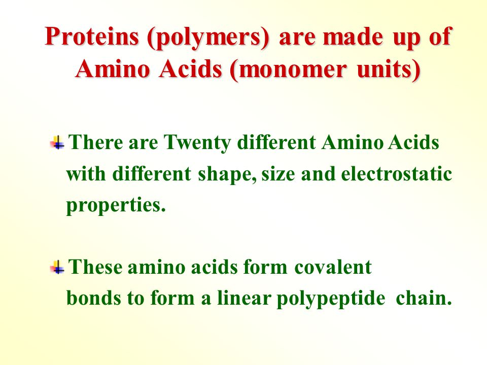 Proteins (polymers) are made up of Amino Acids (monomer units) There are Twenty different Amino Acids with different shape, size and electrostatic properties.