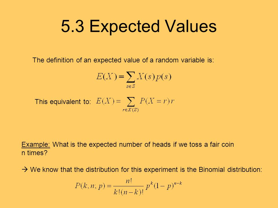 5.3 Expected Values The definition of an expected value of a random variable is: This equivalent to: Example: What is the expected number of heads if we toss a fair coin n times.