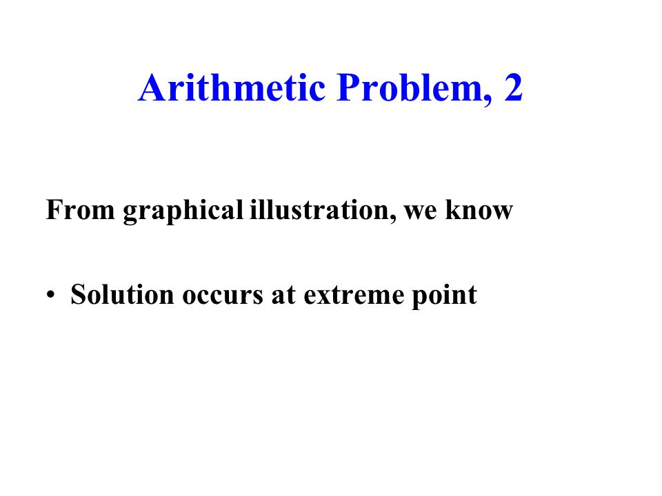 Arithmetic Problem, 2 From graphical illustration, we know Solution occurs at extreme point