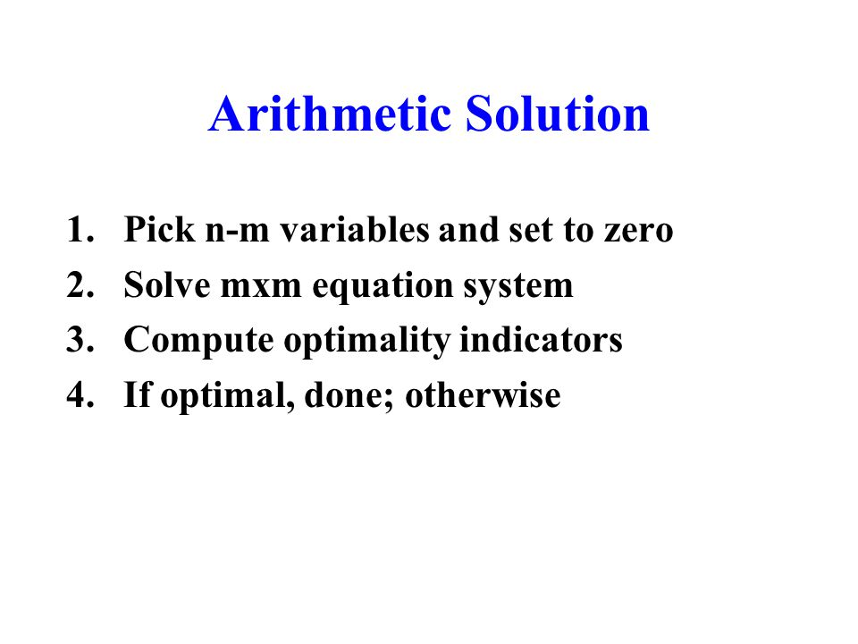 Arithmetic Solution 1.Pick n-m variables and set to zero 2.Solve mxm equation system 3.Compute optimality indicators 4.If optimal, done; otherwise
