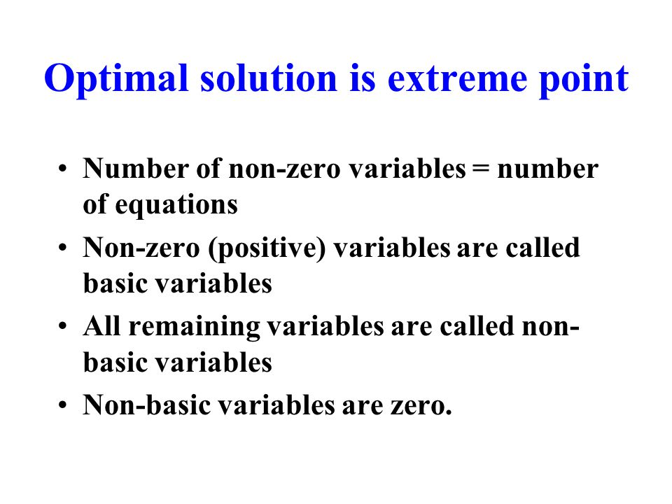Optimal solution is extreme point Number of non-zero variables = number of equations Non-zero (positive) variables are called basic variables All remaining variables are called non- basic variables Non-basic variables are zero.