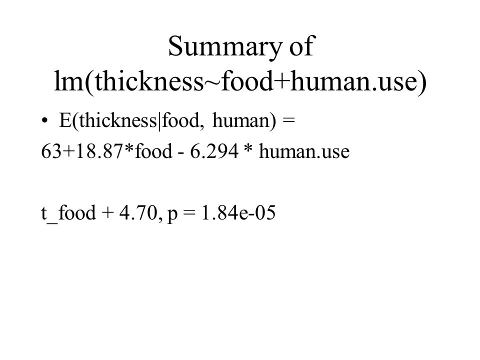 Summary of lm(thickness~food+human.use) E(thickness|food, human) = 63+18.87*food - 6.294 * human.use t_food + 4.70, p = 1.84e-05