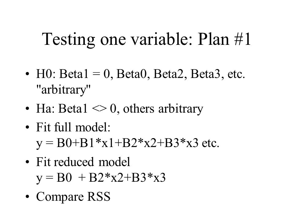 Testing one variable: Plan #1 H0: Beta1 = 0, Beta0, Beta2, Beta3, etc.