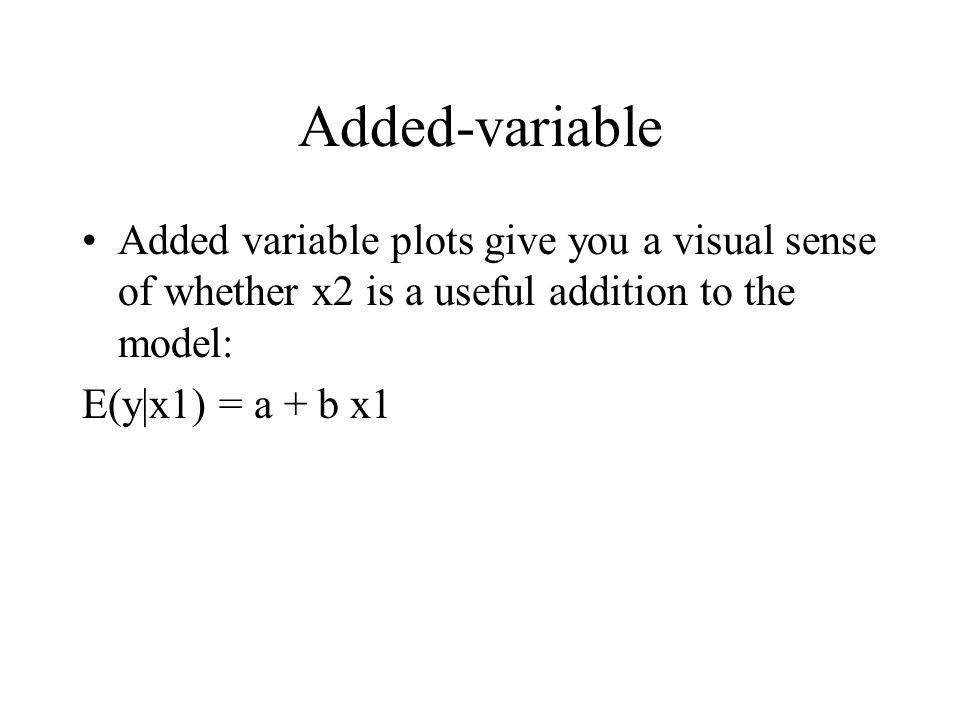 Added-variable Added variable plots give you a visual sense of whether x2 is a useful addition to the model: E(y|x1) = a + b x1