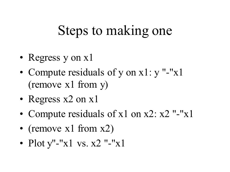 Steps to making one Regress y on x1 Compute residuals of y on x1: y - x1 (remove x1 from y) Regress x2 on x1 Compute residuals of x1 on x2: x2 - x1 (remove x1 from x2) Plot y - x1 vs.