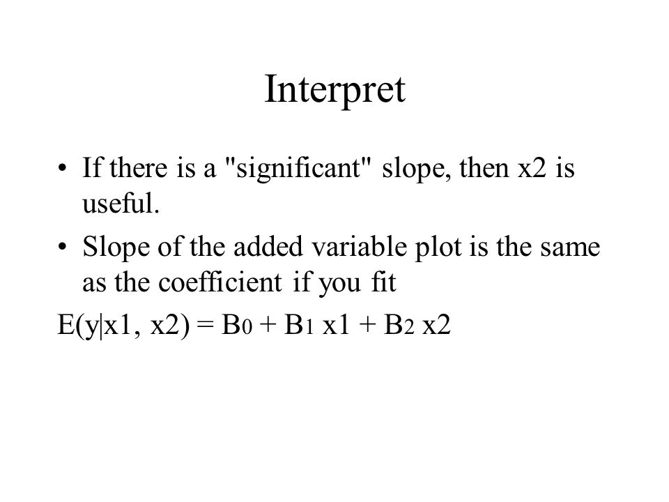 Interpret If there is a significant slope, then x2 is useful.