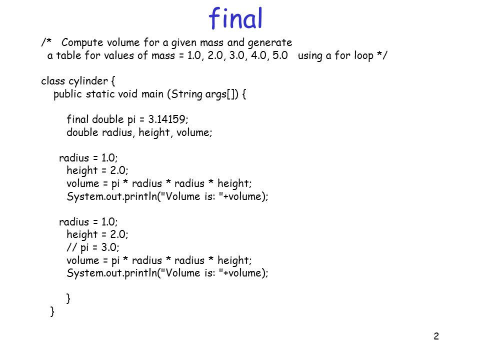 2 final /* Compute volume for a given mass and generate a table for values of mass = 1.0, 2.0, 3.0, 4.0, 5.0 using a for loop */ class cylinder { public static void main (String args[]) { final double pi = 3.14159; double radius, height, volume; radius = 1.0; height = 2.0; volume = pi * radius * radius * height; System.out.println( Volume is: +volume); radius = 1.0; height = 2.0; // pi = 3.0; volume = pi * radius * radius * height; System.out.println( Volume is: +volume); }