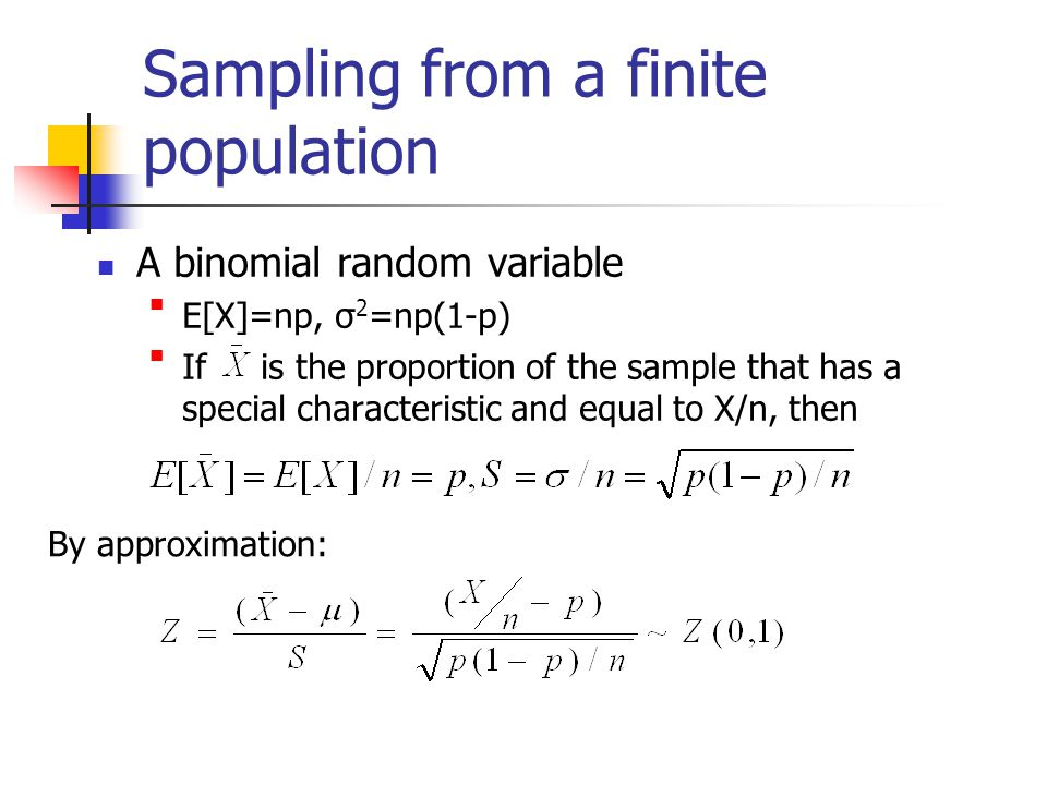 Sampling from a finite population A binomial random variable E[X]=np, σ2=np(1-p) If is the proportion of the sample that has a special characteristic and equal to X/n, then By approximation: