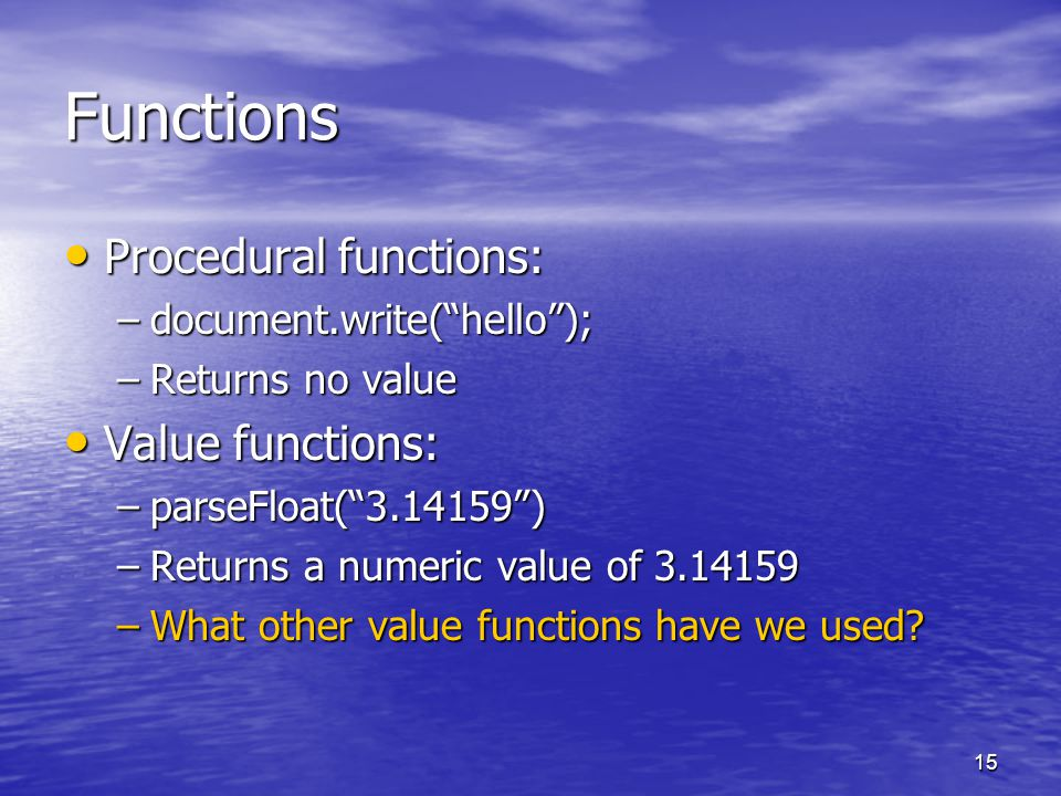 15 Functions Procedural functions: Procedural functions: –document.write( hello ); –Returns no value Value functions: Value functions: –parseFloat( 3.14159 ) –Returns a numeric value of 3.14159 –What other value functions have we used