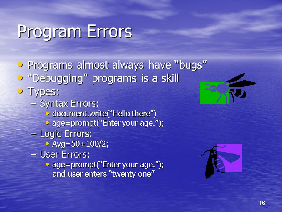 16 Program Errors Programs almost always have bugs Programs almost always have bugs Debugging programs is a skill Debugging programs is a skill Types: Types: –Syntax Errors: document.write( Hello there ) document.write( Hello there ) age=prompt( Enter your age. ); age=prompt( Enter your age. ); –Logic Errors: Avg=50+100/2; Avg=50+100/2; –User Errors: age=prompt( Enter your age. ); age=prompt( Enter your age. ); and user enters twenty one and user enters twenty one