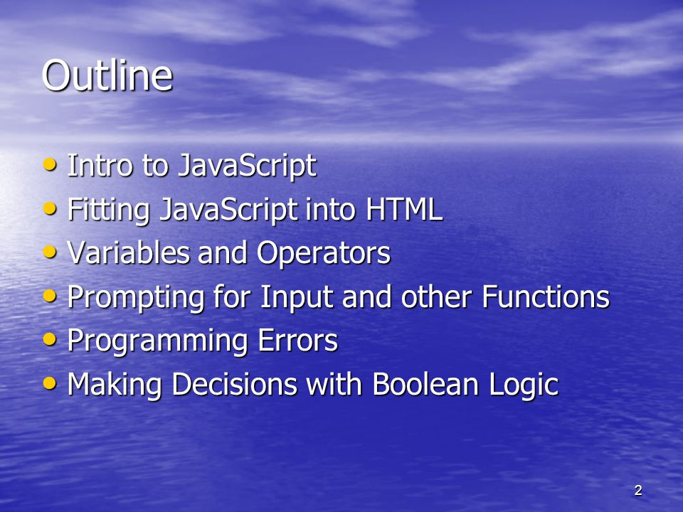 2 Outline Intro to JavaScript Intro to JavaScript Fitting JavaScript into HTML Fitting JavaScript into HTML Variables and Operators Variables and Operators Prompting for Input and other Functions Prompting for Input and other Functions Programming Errors Programming Errors Making Decisions with Boolean Logic Making Decisions with Boolean Logic