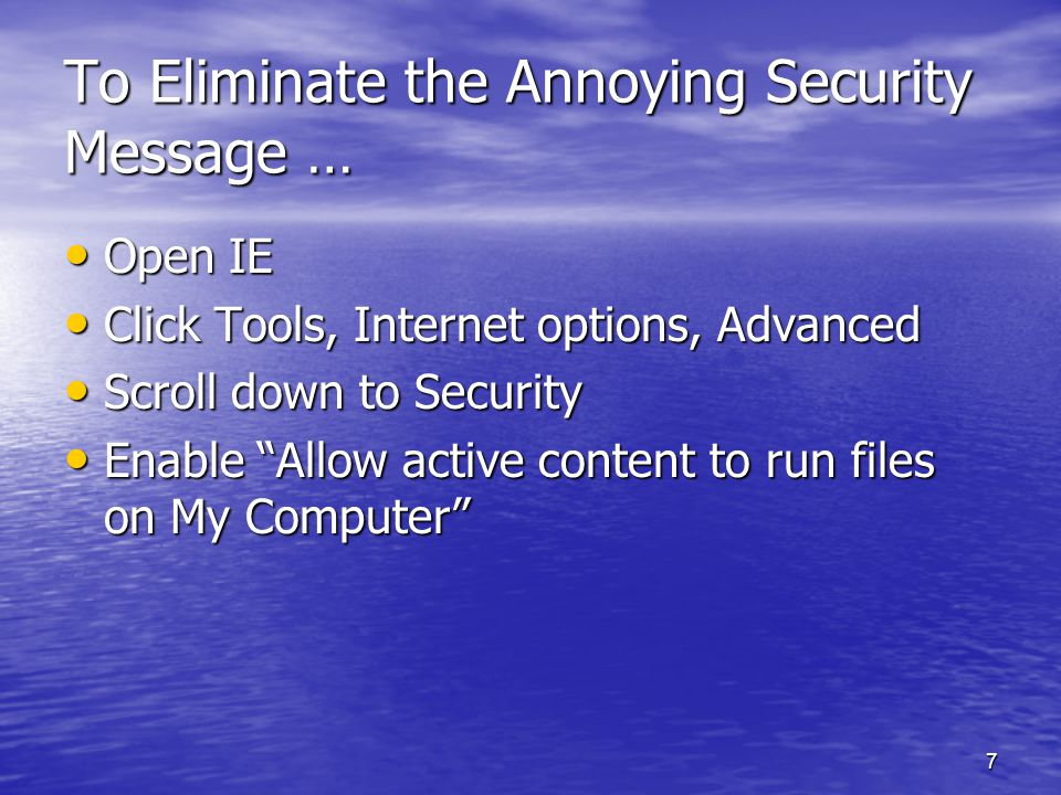 7 To Eliminate the Annoying Security Message … Open IE Open IE Click Tools, Internet options, Advanced Click Tools, Internet options, Advanced Scroll down to Security Scroll down to Security Enable Allow active content to run files on My Computer Enable Allow active content to run files on My Computer