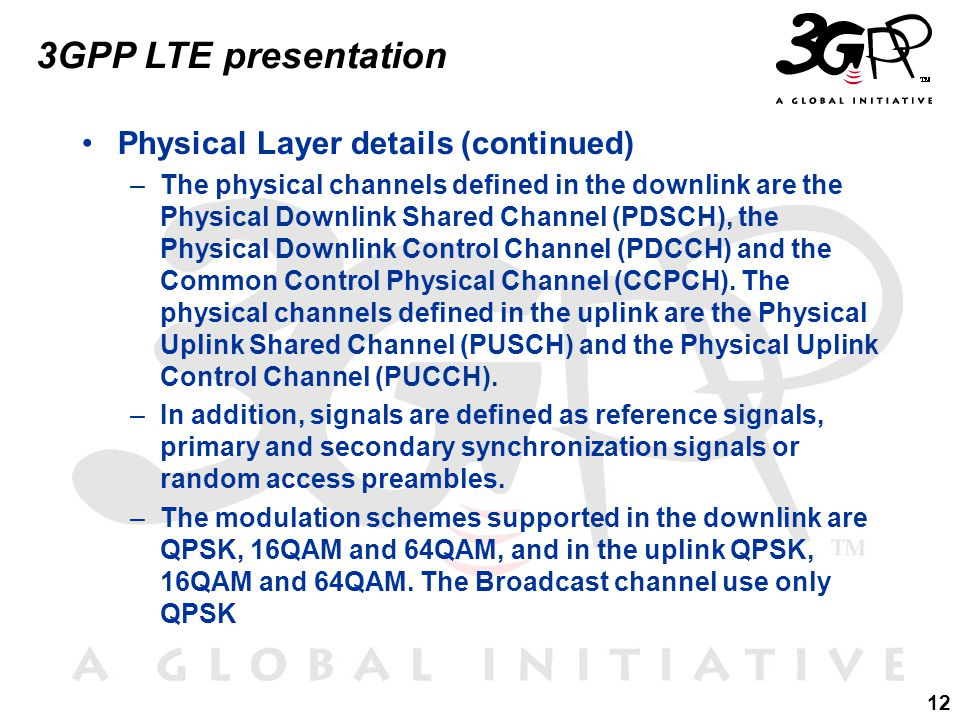 12 3GPP LTE presentation Physical Layer details (continued) –The physical channels defined in the downlink are the Physical Downlink Shared Channel (PDSCH), the Physical Downlink Control Channel (PDCCH) and the Common Control Physical Channel (CCPCH).