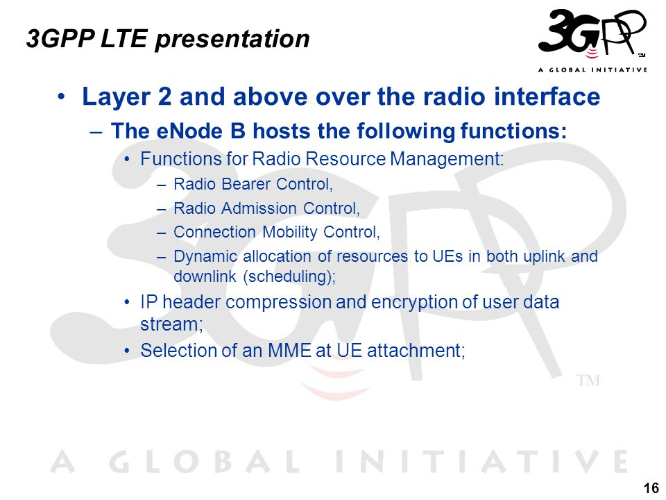 16 3GPP LTE presentation Layer 2 and above over the radio interface –The eNode B hosts the following functions: Functions for Radio Resource Management: –Radio Bearer Control, –Radio Admission Control, –Connection Mobility Control, –Dynamic allocation of resources to UEs in both uplink and downlink (scheduling); IP header compression and encryption of user data stream; Selection of an MME at UE attachment;