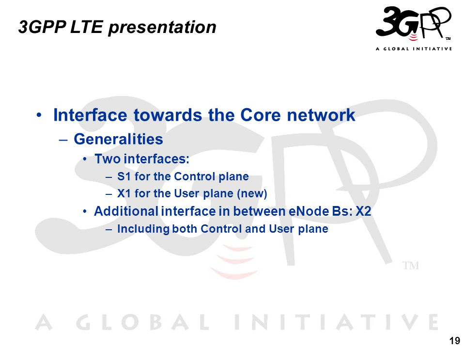 19 3GPP LTE presentation Interface towards the Core network –Generalities Two interfaces: –S1 for the Control plane –X1 for the User plane (new) Additional interface in between eNode Bs: X2 –Including both Control and User plane