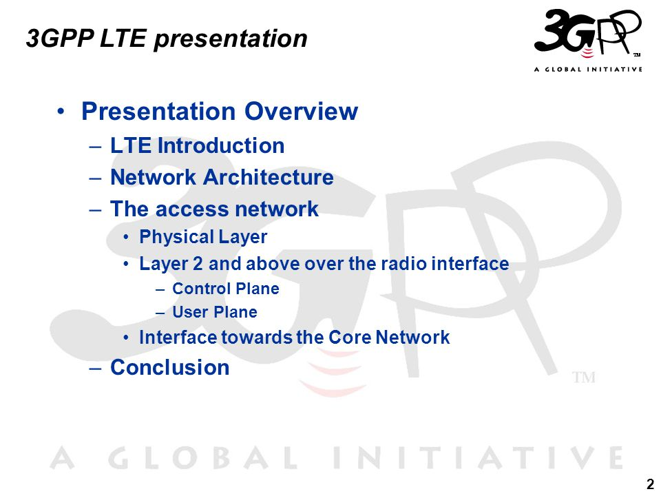 2 3GPP LTE presentation Presentation Overview –LTE Introduction –Network Architecture –The access network Physical Layer Layer 2 and above over the radio interface –Control Plane –User Plane Interface towards the Core Network –Conclusion
