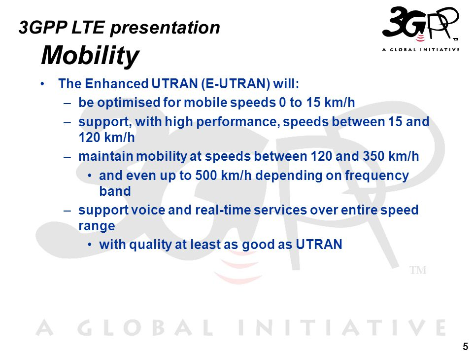 5 3GPP LTE presentation Mobility The Enhanced UTRAN (E-UTRAN) will: –be optimised for mobile speeds 0 to 15 km/h –support, with high performance, speeds between 15 and 120 km/h –maintain mobility at speeds between 120 and 350 km/h and even up to 500 km/h depending on frequency band –support voice and real-time services over entire speed range with quality at least as good as UTRAN