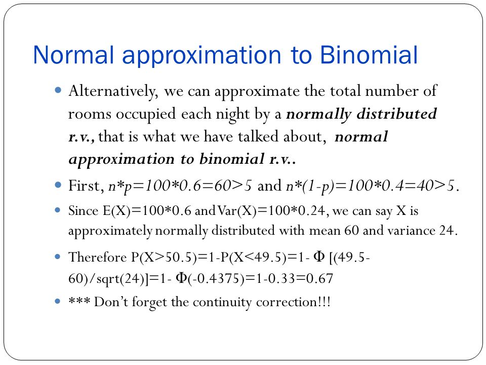 Normal approximation to Binomial Alternatively, we can approximate the total number of rooms occupied each night by a normally distributed r.v., that is what we have talked about, normal approximation to binomial r.v..