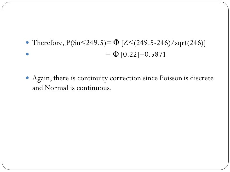 Therefore, P(Sn<249.5)= Φ [Z<(249.5-246)/sqrt(246)] = Φ [0.22]=0.5871 Again, there is continuity correction since Poisson is discrete and Normal is continuous.